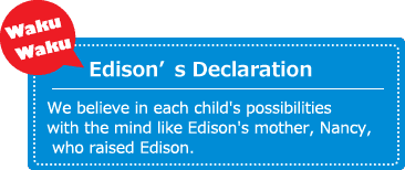 Wakuwaku Edison's Declaration. We believe in each child's possibilities with the mind like Edison's mother, Nancy, who raised Edison.